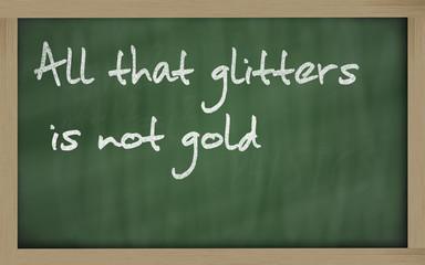""""""" All that glitters is not gold """" written on a blackboard"""