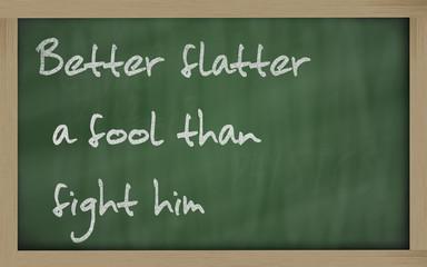 """""""  Better flatter a fool than fight him """" written on a blackboar"""
