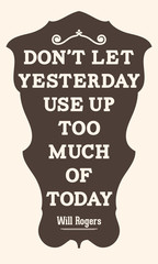 Don't let yesterday use up too much of today. Will Rogers