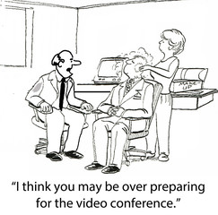 """""""I think you may be over preparing for the video conference."""""""