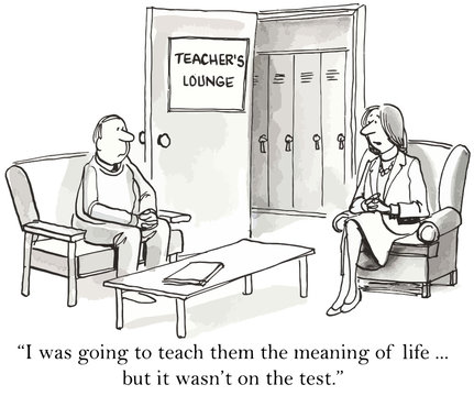 """""""...teach them the meaning of life... but it wasn't on test."""""""