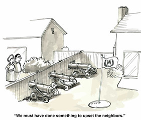 """""""We must have done something to upset the neighbors."""""""