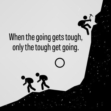 When the Going Gets Tough Only The Tough Get Going Proverb