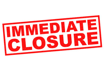 IMMEDIATE CLOSURE