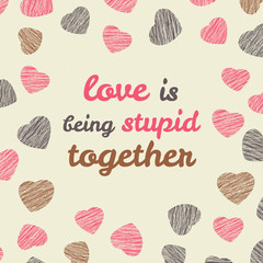 'Love is being stupid together' typography. Valentine's Day card