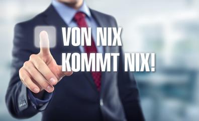 Von Nix kommt nix!