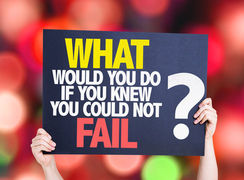 What Would You Do If You Know You Could Not Fail?