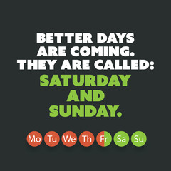 "Inspirational quote. ""Better days are coming. They are called: Saturday and Sunday."" - Weekend is Coming Background Design Concept"