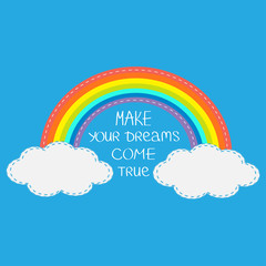 Rainbow and clouds. Make your dreams come true.  Quote motivation calligraphic inspiration phrase.  Lettering graphic background Flat design