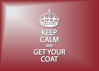 Keep Calm And Get Your Coat