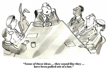 Business cartoon showing people in a meeting, including a rabbit.  Leader says, 'Some of these ideas... they sound like they... have been pulled out of a hat'.