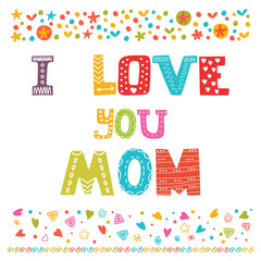 I love you Mom. Cute greeting card. Happy Mother's day concept
