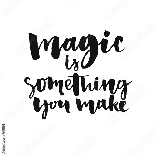 Magic Is Something You Make Inspirational Quote About Life And Love