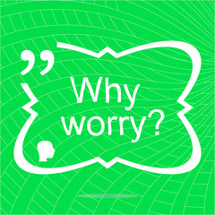Why worry. Inspirational motivational quote. Simple trendy design. Positive quote. Vector illustration
