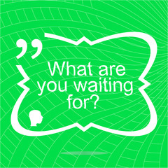 what are you waiting for. Inspirational motivational quote. Simple trendy design. Positive quote. Vector illustration