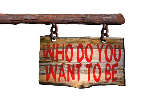 Who do you want to be motivational phrase sign