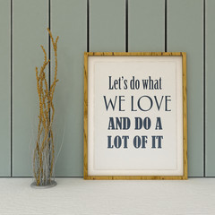 Motivation words Let's do what we Love and do a lot of it. Life, happiness concept. Inspirational quote.Home decor wall art. Scandinavian style