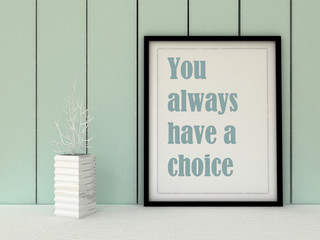 Motivation words  You always have a Choice. Inspirational quotation. Going forward, Self development, Grow, Change, Life, Happiness concept.  Home decor  art. Scandinavian style
