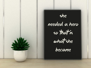 Sayings Quotes Faith. Women inspirational motivational quotation she needed a hero so she became poster in frame. 3D render.