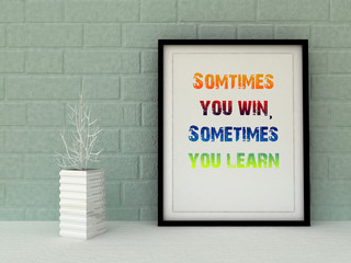 Inspirational motivational quote Sometimes you win, sometimes you learn.  Life, Experience concept. 3D render.