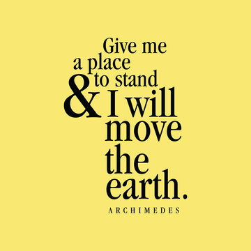 """""""Give me a place to stand and I will move the Earth."""" Archimedes"""