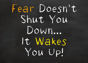 FEar Doesn't Shut You Down....It Wakes You Up!