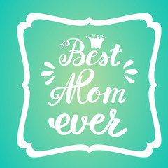 Best Mom ever. Greeting Card Mother's Day. Hand lettering, greeting inscription.