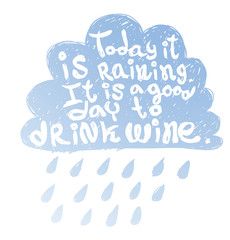 "Vector motivational card with cartoon image of a blue silhouette of cloud with rain with white lettering ""Today it is raining It is good day to drink wine"" on a white background.  Quote, phrase."