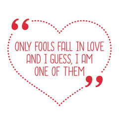 Funny love quote. Only fools fall in love and I guess, I am one