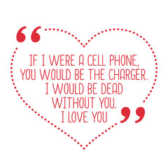 Funny love quote. If I were a cell phone, you would be the charg