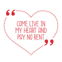 Funny love quote. Come live in my heart and pay no rent.