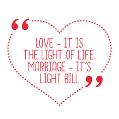 Funny love quote. Love - it is the light of life. Marriage - it'