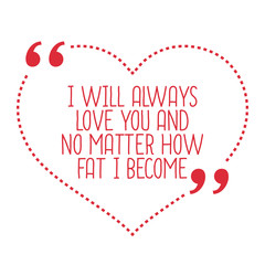 Funny love quote. I will always love you and no matter how fat I