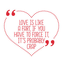 Funny love quote. Love is like a fart, if you have to force it,