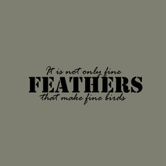 It is not only fine feathers that make fine birds - text.