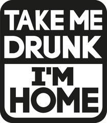 Take me drunk I'm home slogan