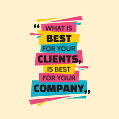 What is best for your clients, is best for your company. Inspiring motivation quote design. Vector typography poster concept vector illustration.