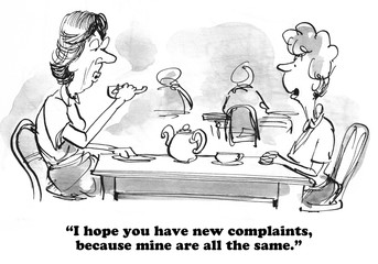Cartoon about two women who have the same old complaints.