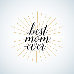 "Vintage Quote ""Best mom ever."" Excellent holiday card. Vector illustration on white background with rays. Mothers Day. Fashionable calligraphy."