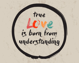 Calligraphy: True love is born from understanding. Inspirational motivational quote. Meditation theme