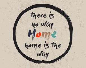 Calligraphy: There is no way home, home is the way. Inspirational motivational quote. Meditation theme