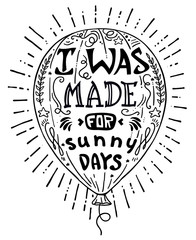 Vector illustration hand drawn lettering motivational and inspirational typography poster with quote. I was made for sunny days