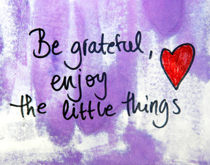 be grateful and enjoy the little things