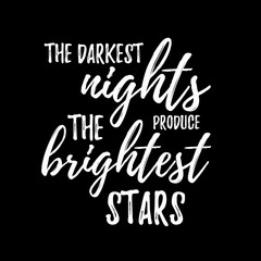 The darkest night produce the brightest stars