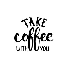 Take coffee with you - hand drawn lettering phrase, isolated on the white background. Fun brush ink inscription for photo overlays, typography greeting card or t-shirt print, flyer, poster design.
