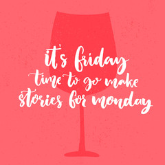 It's Friday, time to go make stories for Monday. Funny saying about week end. Vector poster design with glass of wine.