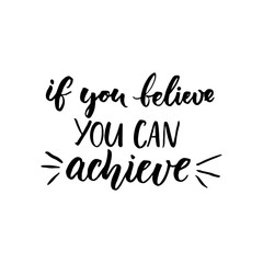 If you can believe, you can achieve. Inspirational vector quote, black ink brush lettering isolated on white background. Positive saying for cards, motivational posters and t-shirt.