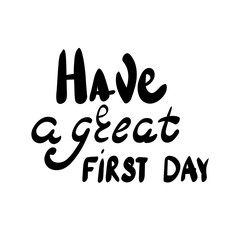 Inscription - Have a great first day. Hand drawn lettering.
