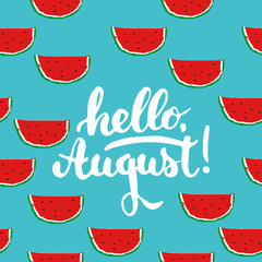 Hand drawn typography lettering phrase Hello, august on the watermelon seamless pattern background. Fun calligraphy for greeting and invitation card or t-shirt print design.