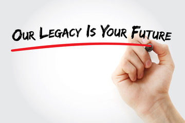 Hand writing Our Legacy Is Your Future with marker, concept background